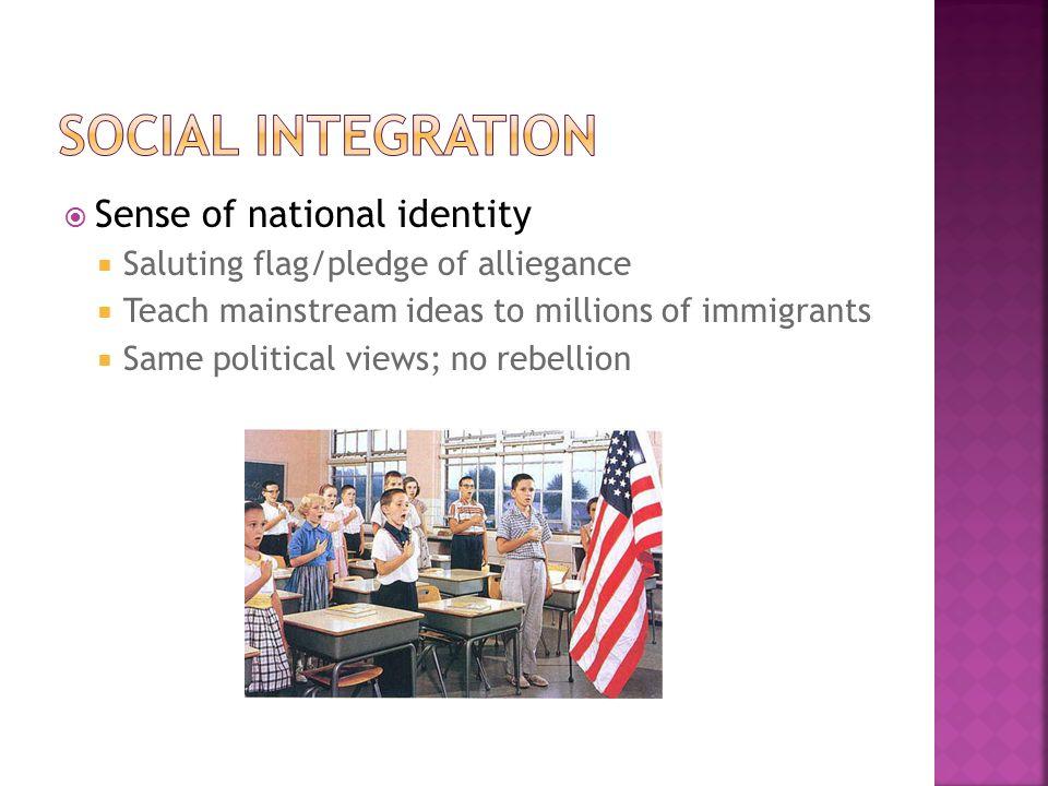  Sense of national identity  Saluting flag/pledge of alliegance  Teach mainstream ideas to millions of immigrants  Same political views; no rebellion