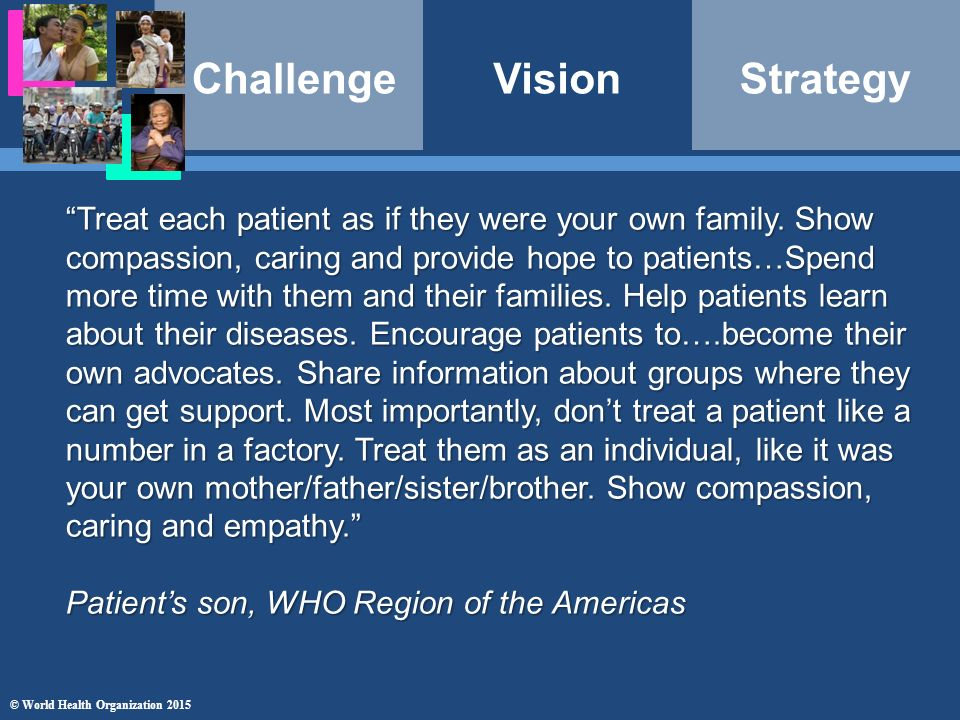 ChallengeVisionStrategy © World Health Organization 2015 Treat each patient as if they were your own family.