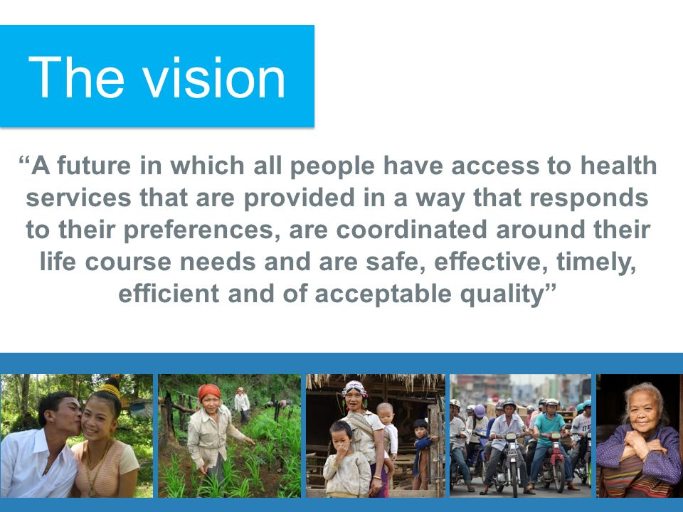 A future in which all people have access to health services that are provided in a way that responds to their preferences, are coordinated around their life course needs and are safe, effective, timely, efficient and of acceptable quality The vision
