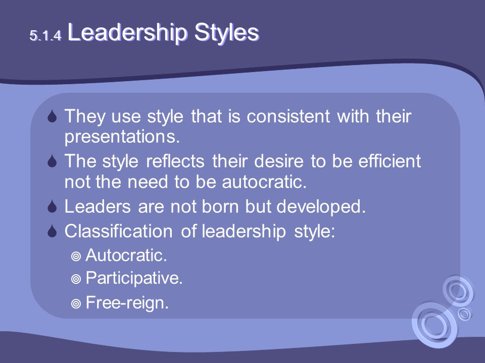 5.1.4 Leadership Styles  They use style that is consistent with their presentations.