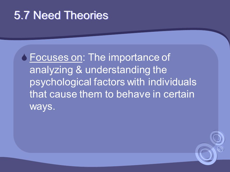 5.7 Need Theories  Focuses on: The importance of analyzing & understanding the psychological factors with individuals that cause them to behave in certain ways.