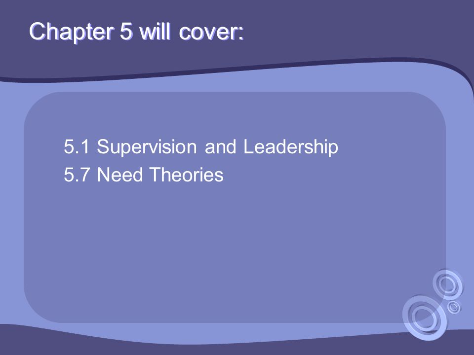 Chapter 5 will cover: 5.1 Supervision and Leadership 5.7 Need Theories