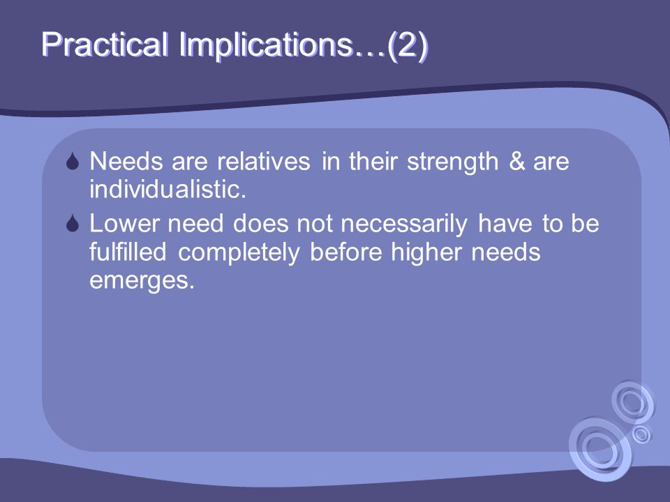 Practical Implications…(2)  Needs are relatives in their strength & are individualistic.
