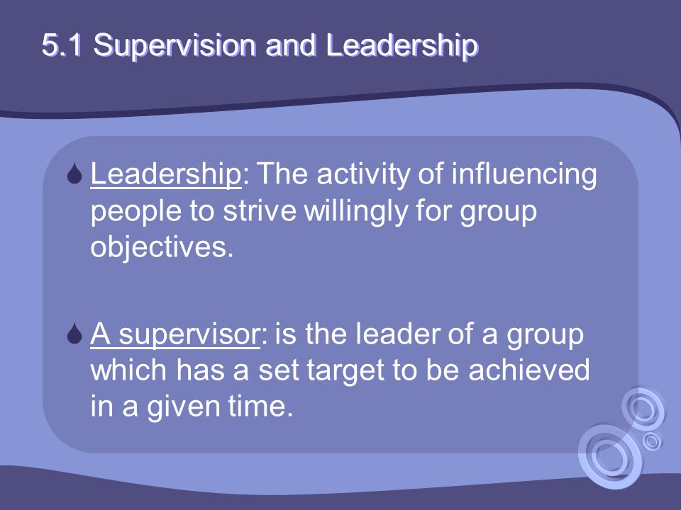 5.1 Supervision and Leadership  Leadership: The activity of influencing people to strive willingly for group objectives.
