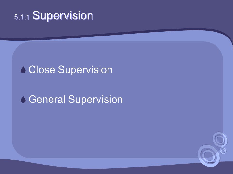 5.1.1 Supervision  Close Supervision  General Supervision