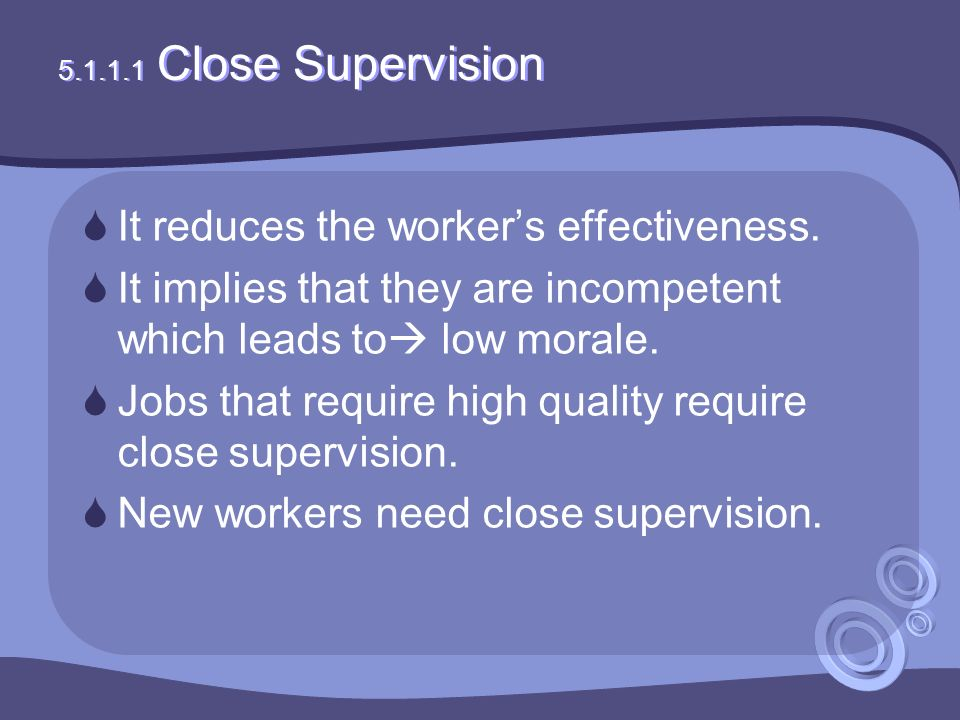 5.1.1.1 Close Supervision  It reduces the worker's effectiveness.