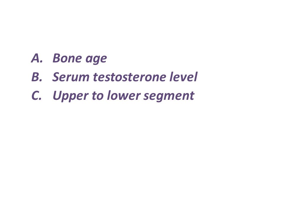 A.Bone age B.Serum testosterone level C.Upper to lower segment