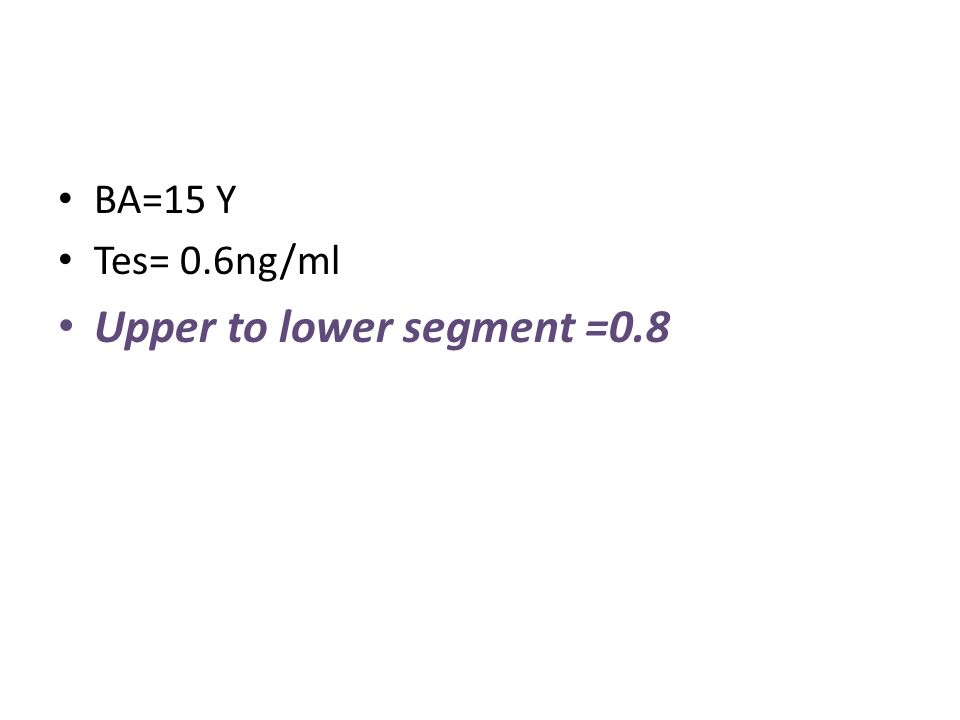 BA=15 Y Tes= 0.6ng/ml Upper to lower segment =0.8