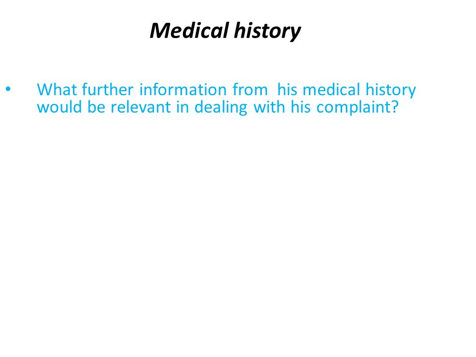 Medical history What further information from his medical history would be relevant in dealing with his complaint?