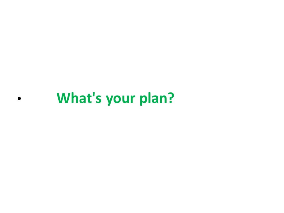 What s your plan?