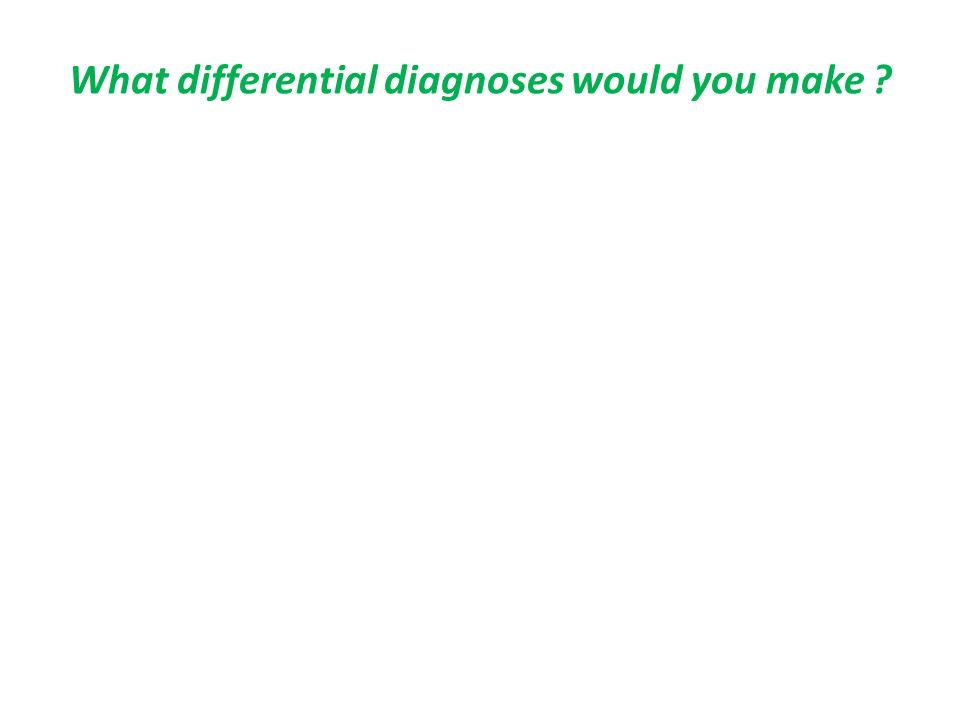 What differential diagnoses would you make ?