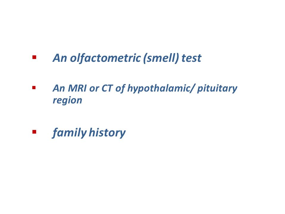  An olfactometric (smell) test  An MRI or CT of hypothalamic/ pituitary region  family history