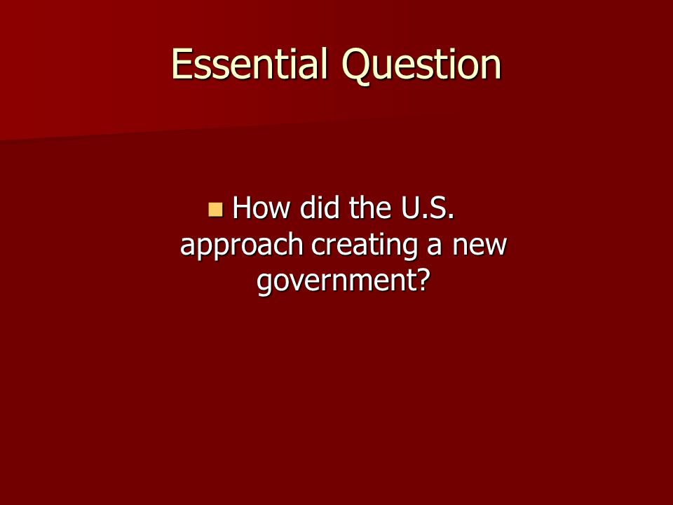 Essential Question How did the U.S. approach creating a new government.