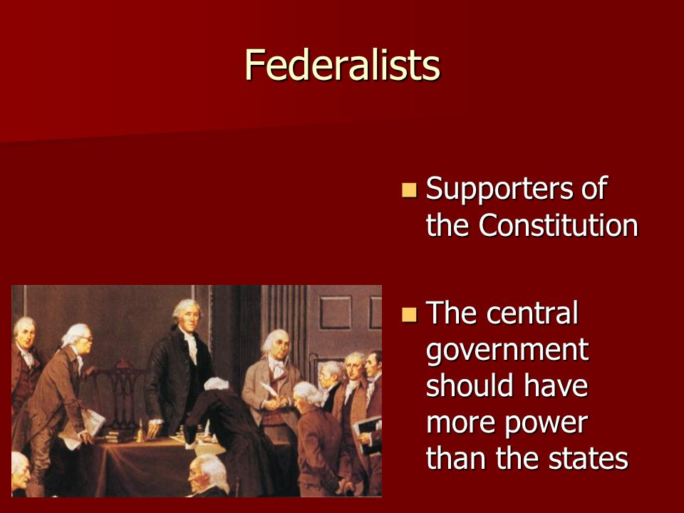 Federalists Supporters of the Constitution Supporters of the Constitution The central government should have more power than the states The central government should have more power than the states