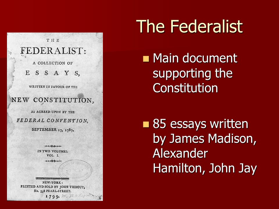 The Federalist Main document supporting the Constitution Main document supporting the Constitution 85 essays written by James Madison, Alexander Hamilton, John Jay 85 essays written by James Madison, Alexander Hamilton, John Jay