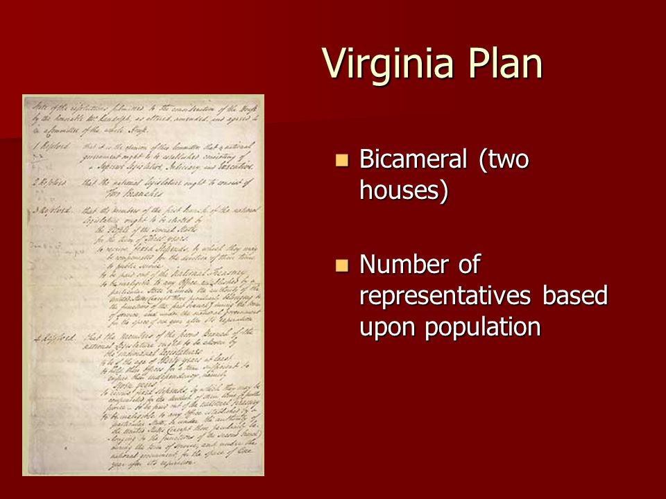 Virginia Plan Bicameral (two houses) Bicameral (two houses) Number of representatives based upon population Number of representatives based upon population