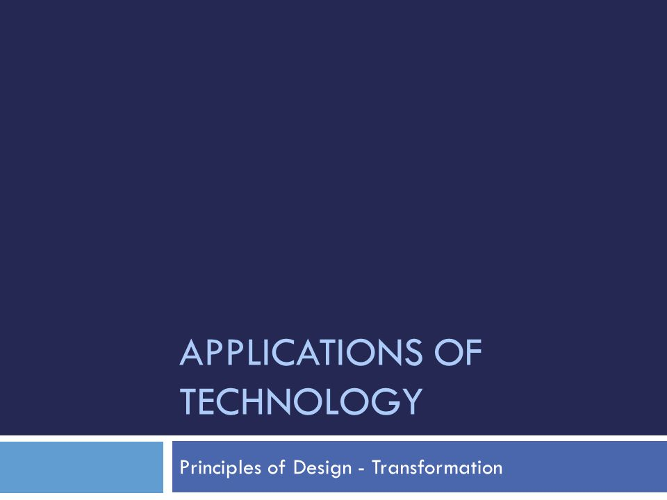 APPLICATIONS OF TECHNOLOGY Principles of Design - Transformation