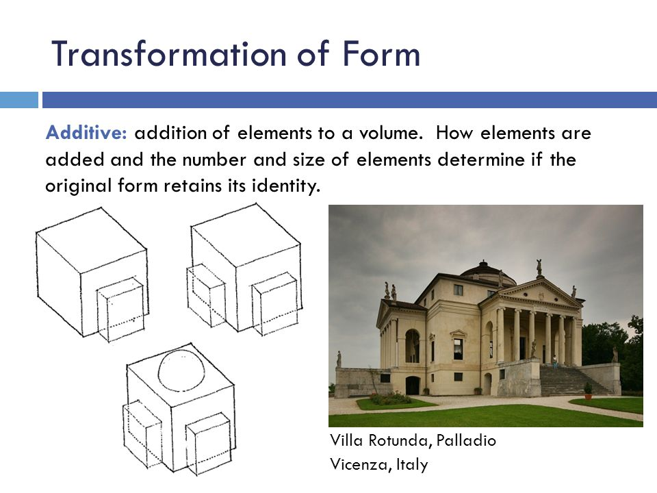 Transformation of Form Additive: addition of elements to a volume. How elements are added and the number and size of elements determine if the origina