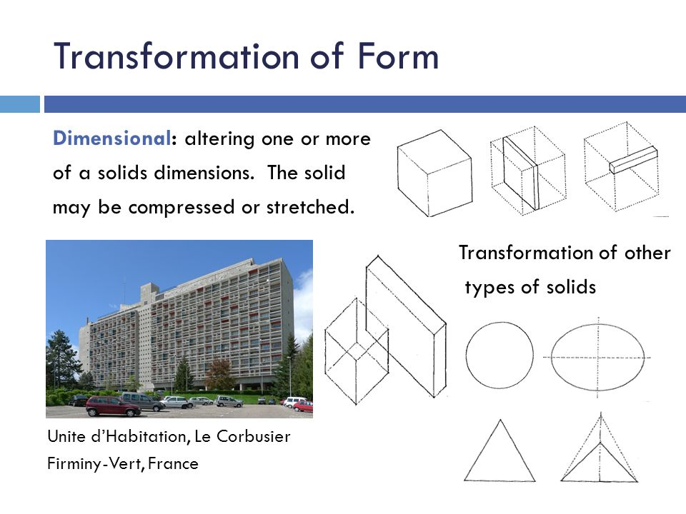 Transformation of Form Transformation of other types of solids Dimensional: altering one or more of a solids dimensions. The solid may be compressed o
