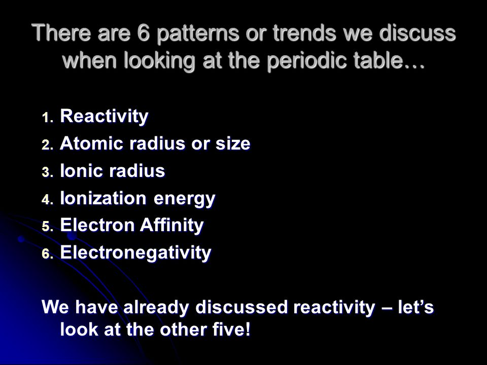 Periodic Table reactivity of atoms in the periodic table : There are 6 patterns or trends we discuss when looking at the ...