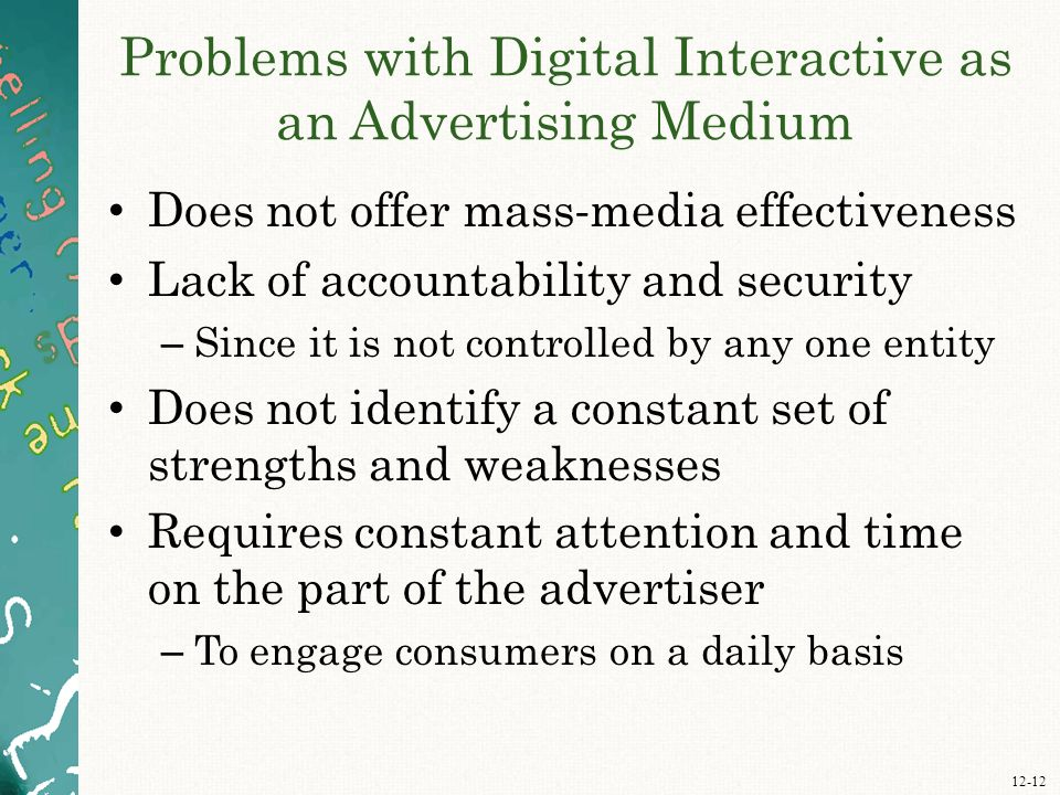 12-12 Problems with Digital Interactive as an Advertising Medium Does not offer mass - media effectiveness Lack of accountability and security – Since it is not controlled by any one entity Does not identify a constant set of strengths and weaknesses Requires constant attention and time on the part of the advertiser – To engage consumers on a daily basis
