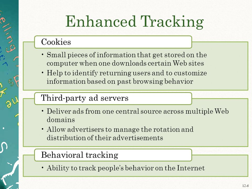 12-6 Enhanced Tracking Small pieces of information that get stored on the computer when one downloads certain Web sites Help to identify returning users and to customize information based on past browsing behavior Cookies Deliver ads from one central source across multiple Web domains Allow advertisers to manage the rotation and distribution of their advertisements Third - party ad servers Ability to track people's behavior on the Internet Behavioral tracking