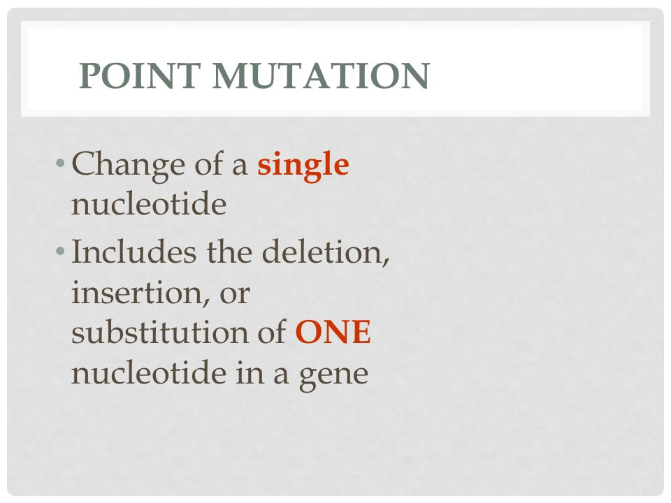 POINT MUTATION Change of a single nucleotide Includes the deletion, insertion, or substitution of ONE nucleotide in a gene