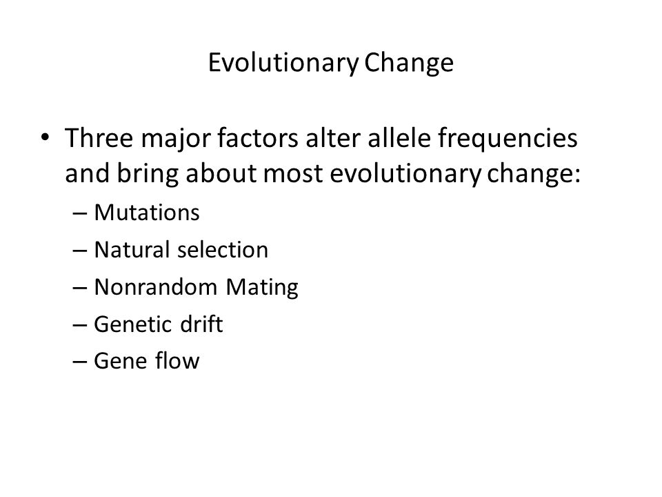 Evolutionary Change Three major factors alter allele frequencies and bring about most evolutionary change: – Mutations – Natural selection – Nonrandom Mating – Genetic drift – Gene flow
