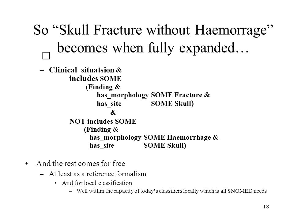 18 So Skull Fracture without Haemorrage becomes when fully expanded… –Clinical_situatsion & includes SOME (Finding & has_morphology SOME Fracture & has_site SOME Skull ) & NOT includes SOME (Finding & has_morphology SOME Haemorrhage & has_site SOME Skull) And the rest comes for free –At least as a reference formalism And for local classification –Well within the capacity of today's classifiers locally which is all SNOMED needs