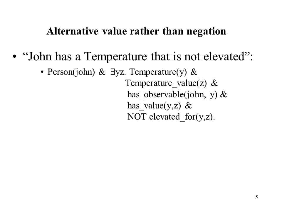 5 Alternative value rather than negation John has a Temperature that is not elevated : Person(john) &  yz.