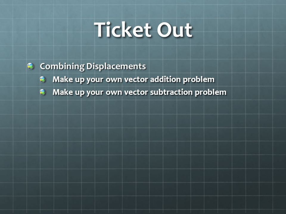 Ticket Out Combining Displacements Make up your own vector addition problem Make up your own vector subtraction problem