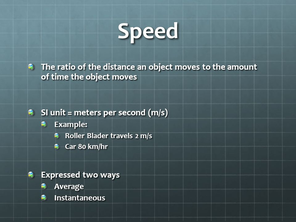 Speed The ratio of the distance an object moves to the amount of time the object moves SI unit = meters per second (m/s) Example: Roller Blader travels 2 m/s Car 80 km/hr Expressed two ways AverageInstantaneous