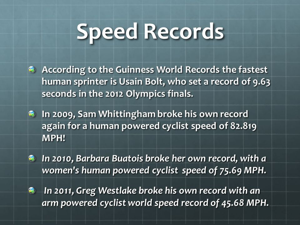 Speed Records According to the Guinness World Records the fastest human sprinter is Usain Bolt, who set a record of 9.63 seconds in the 2012 Olympics finals.