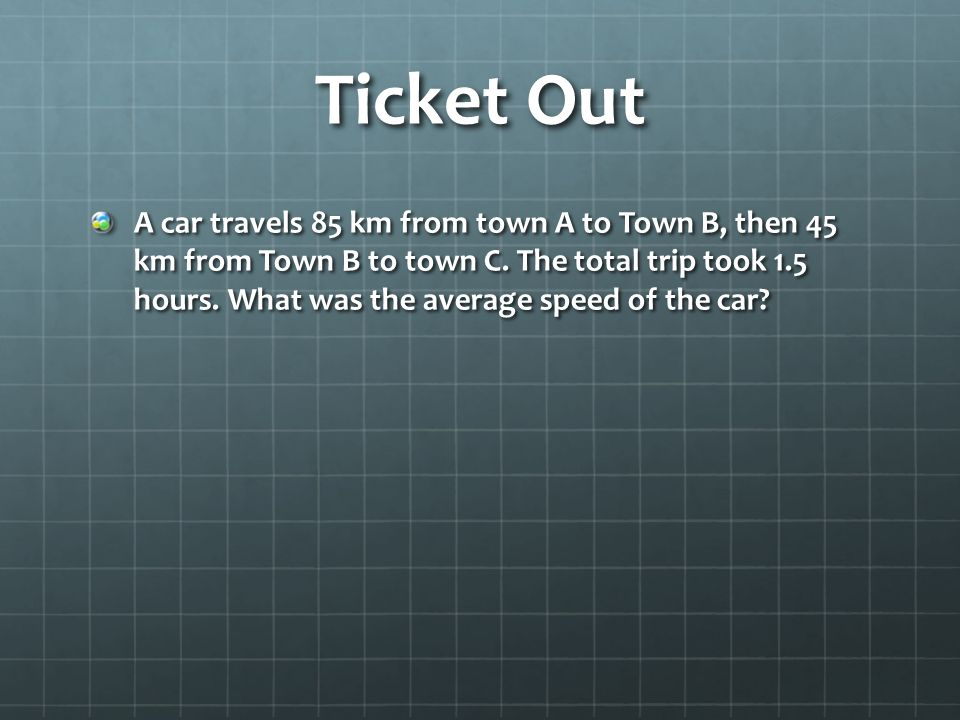 Ticket Out A car travels 85 km from town A to Town B, then 45 km from Town B to town C.