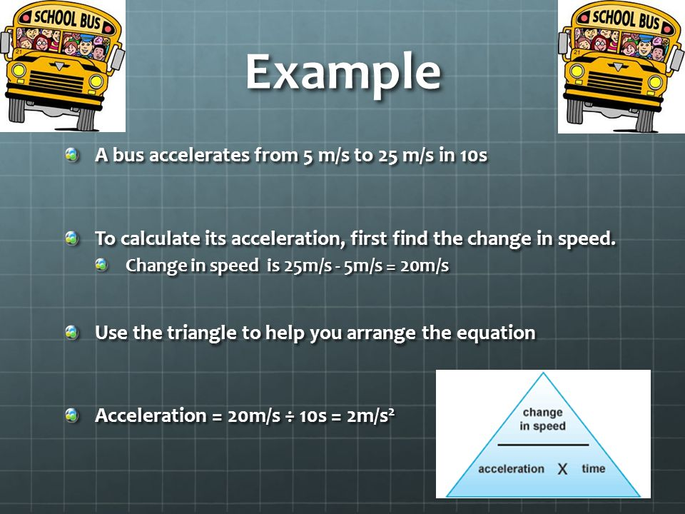 Example A bus accelerates from 5 m/s to 25 m/s in 10s To calculate its acceleration, first find the change in speed.