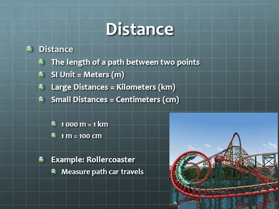 Distance Distance The length of a path between two points SI Unit = Meters (m) Large Distances = Kilometers (km) Small Distances = Centimeters (cm) m = 1 km 1 m = 100 cm Example: Rollercoaster Measure path car travels
