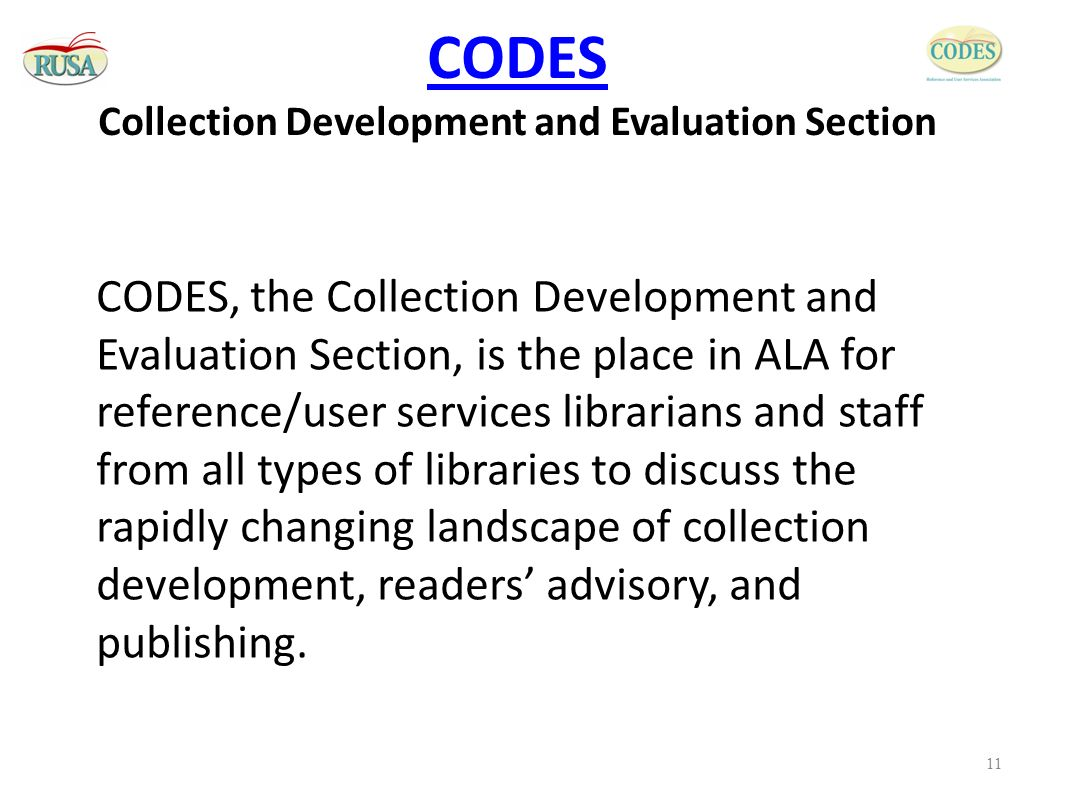 CODES CODES Collection Development and Evaluation Section CODES, the Collection Development and Evaluation Section, is the place in ALA for reference/user services librarians and staff from all types of libraries to discuss the rapidly changing landscape of collection development, readers' advisory, and publishing.
