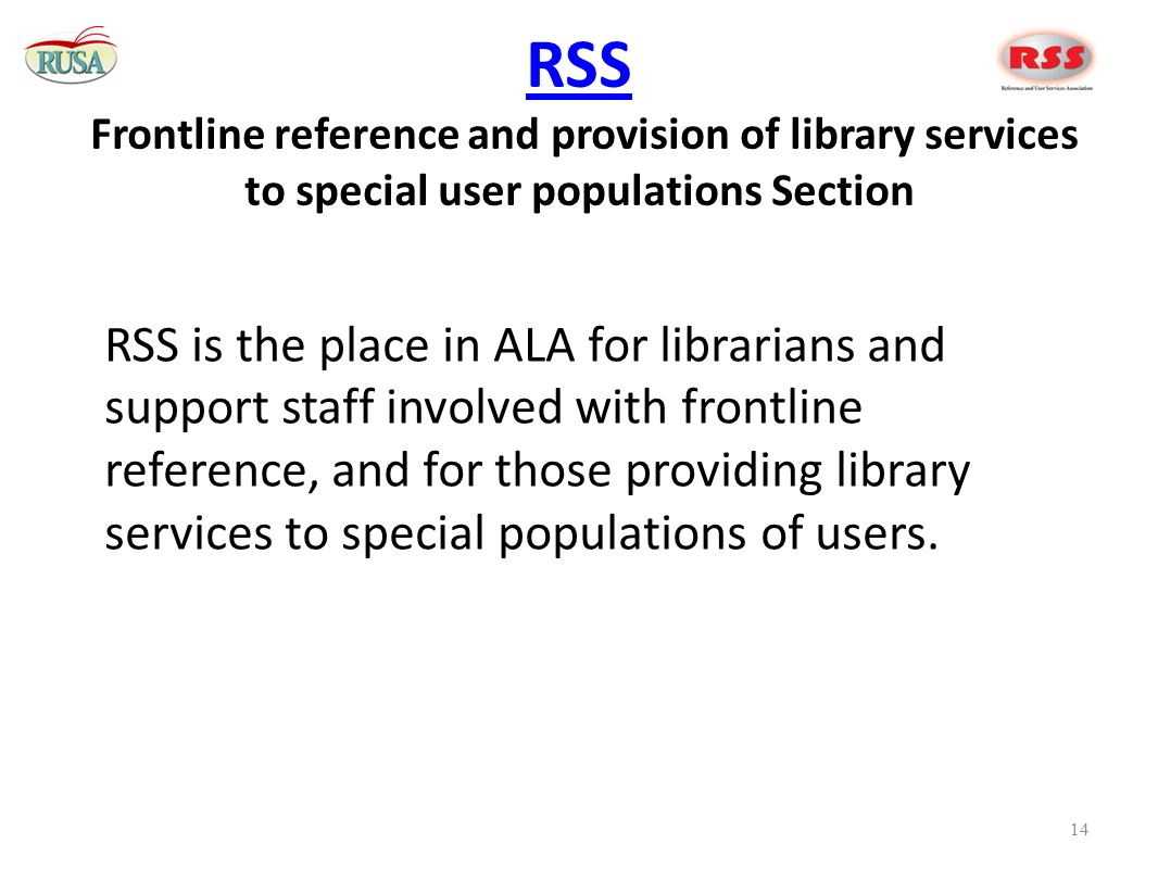 RSS RSS Frontline reference and provision of library services to special user populations Section RSS is the place in ALA for librarians and support staff involved with frontline reference, and for those providing library services to special populations of users.