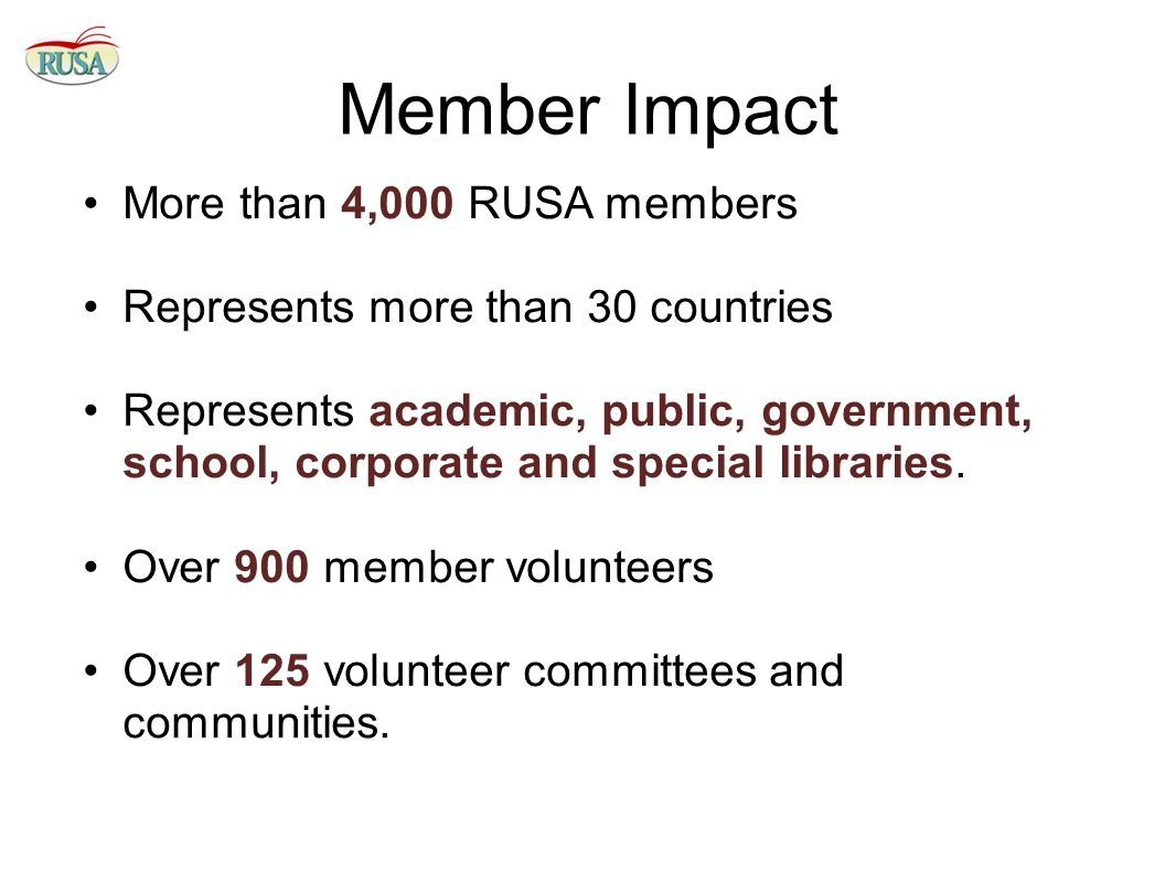 Member Impact More than 4,000 RUSA members Represents more than 30 countries Represents academic, public, government, school, corporate and special libraries.