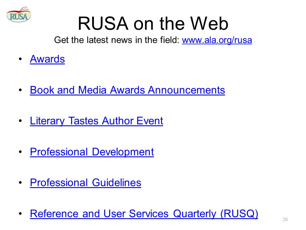 RUSA on the Web Get the latest news in the field: www.ala.org/rusawww.ala.org/rusa Awards Book and Media Awards Announcements Literary Tastes Author Event Professional Development Professional Guidelines Reference and User Services Quarterly (RUSQ) 20