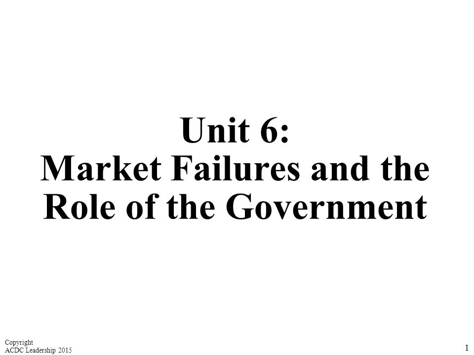 Unit 6: Market Failures and the Role of the Government 1 Copyright ACDC Leadership 2015