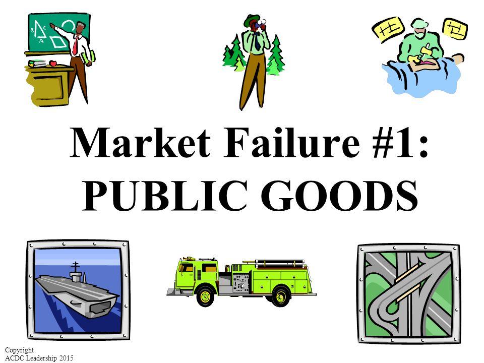 Market Failure #1: PUBLIC GOODS Copyright ACDC Leadership 2015