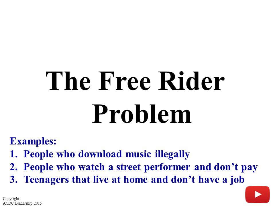 The Free Rider Problem Examples: 1.People who download music illegally 2.People who watch a street performer and don't pay 3.Teenagers that live at home and don't have a job Copyright ACDC Leadership 2015