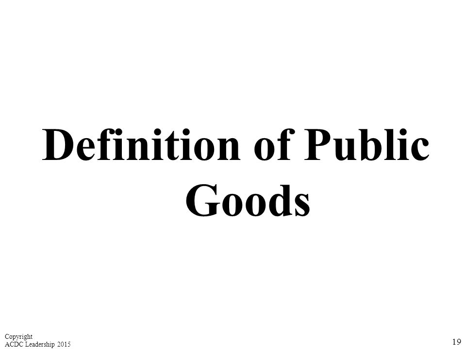 Definition of Public Goods 19 Copyright ACDC Leadership 2015