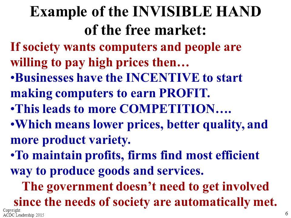 Example of the INVISIBLE HAND of the free market: If society wants computers and people are willing to pay high prices then… Businesses have the INCENTIVE to start making computers to earn PROFIT.
