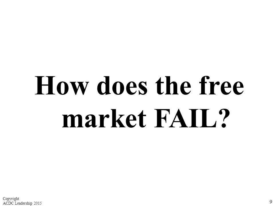 How does the free market FAIL? 9 Copyright ACDC Leadership 2015