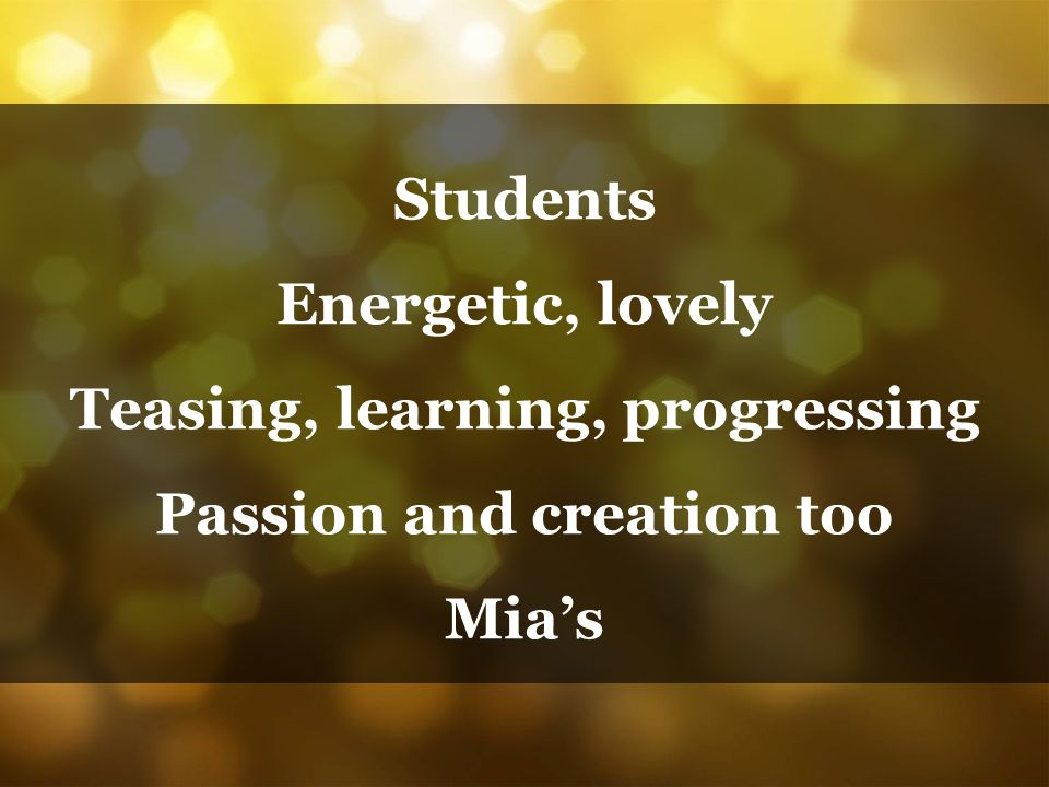 Students Energetic, lovely Teasing, learning, progressing Passion and creation too Mia's