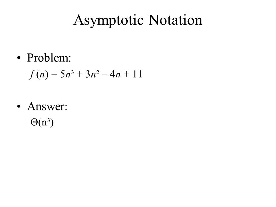 Asymptotic Notation Problem: f (n) = 5n³ + 3n² – 4n + 11 Answer: Θ(n³)