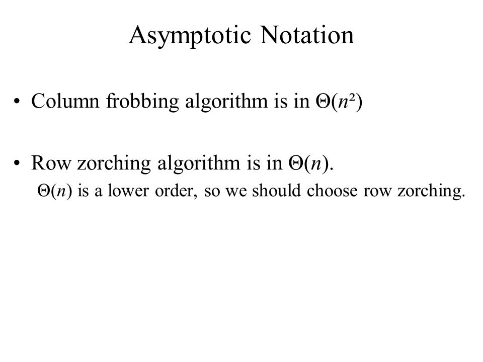 Column frobbing algorithm is in Θ(n²) Row zorching algorithm is in Θ(n).