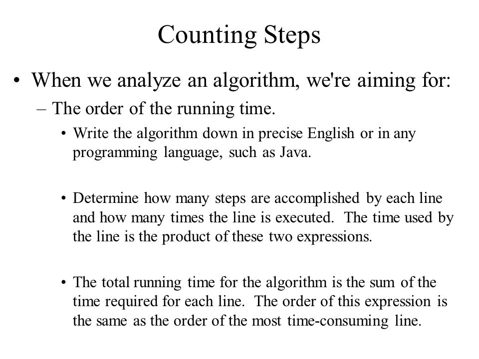 Counting Steps When we analyze an algorithm, we re aiming for: –The order of the running time.